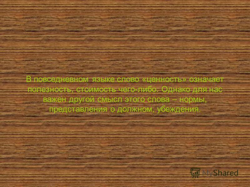 В повседневном языке слово «ценность» означает полезность, стоимость чего-либо. Однако для нас важен другой смысл этого слова – нормы, представления о должном, убеждения.