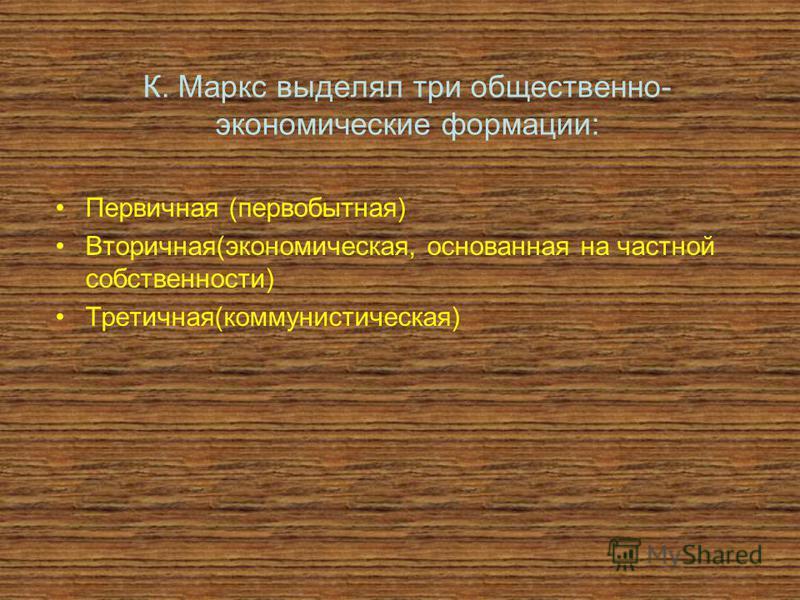 К. Маркс выделял три общественно- экономические формации: Первичная (первобытная) Вторичная(экономическая, основанная на частной собственности) Третичная(коммунистическая)