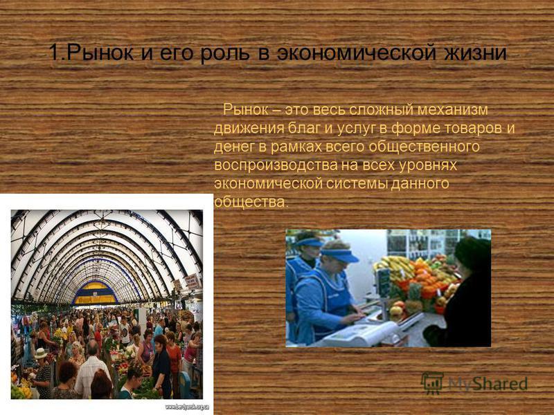 1. Рынок и его роль в экономической жизни Рынок – это весь сложный механизм движения благ и услуг в форме товаров и денег в рамках всего общественного воспроизводства на всех уровнях экономической системы данного общества.