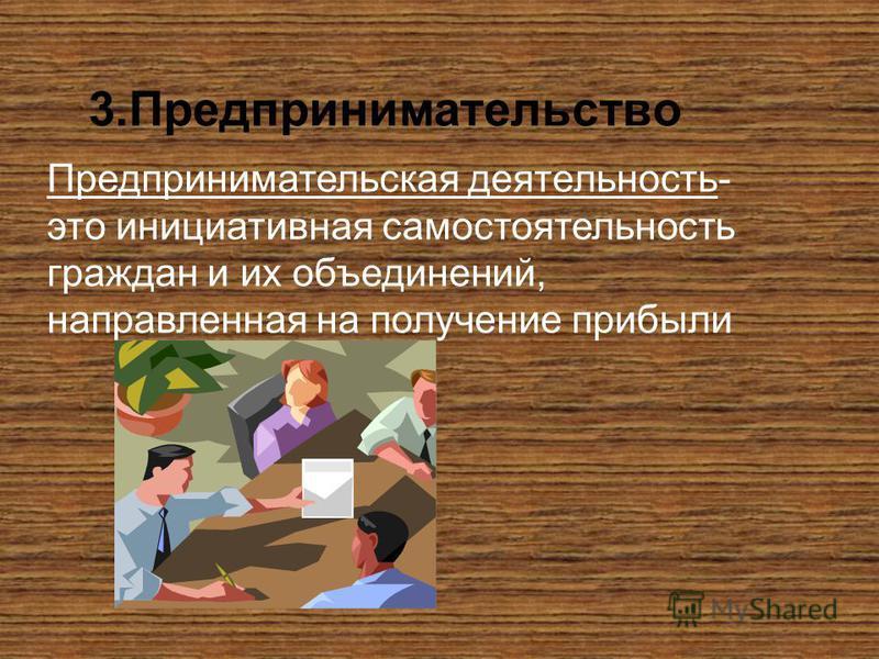3. Предпринимательство Предпринимательская деятельность- это инициативная самостоятельность граждан и их объединений, направленная на получение прибыли