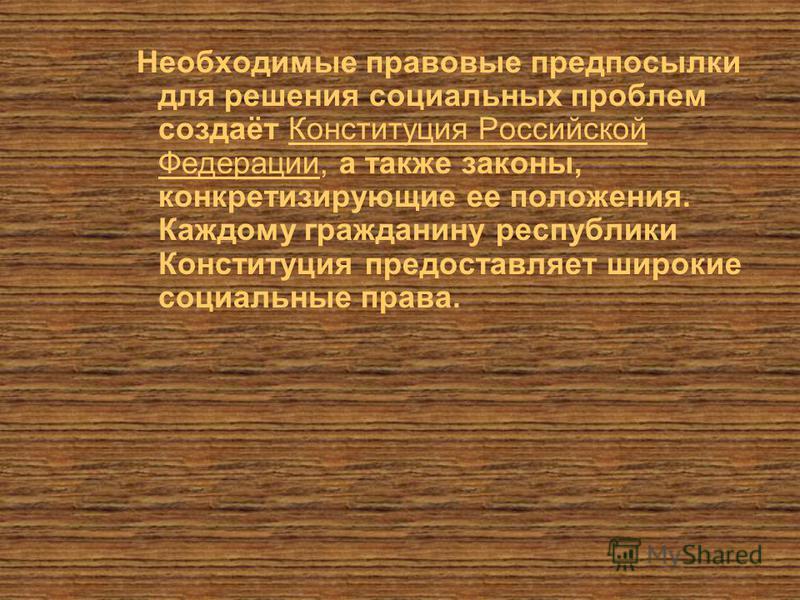 Необходимые правовые предпосылки для решения социальных проблем создаёт Конституция Российской Федерации, а также законы, конкретизирующие ее положения. Каждому гражданину республики Конституция предоставляет широкие социальные права.
