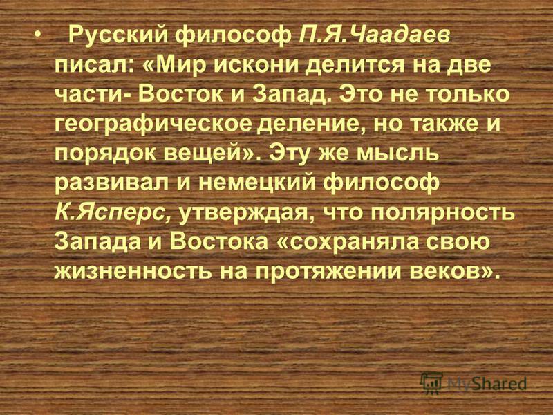 Русский философ П.Я.Чаадаев писал: «Мир искони делится на две части- Восток и Запад. Это не только географическое деление, но также и порядок вещей». Эту же мысль развивал и немецкий философ К.Ясперс, утверждая, что полярность Запада и Востока «сохра