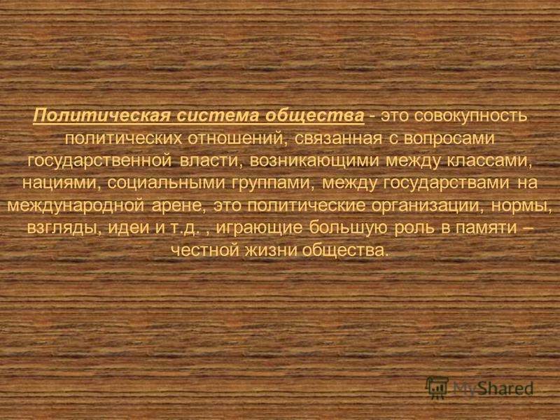 Политическая система общества - это совокупность политических отношений, связанная с вопросами государственной власти, возникающими между классами, нациями, социальными группами, между государствами на международной арене, это политические организаци