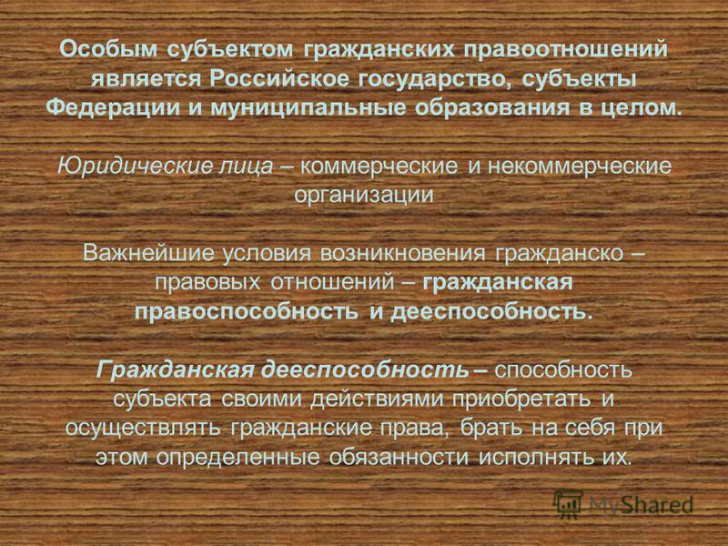 Особым субъектом гражданских правоотношений является Российское государство, субъекты Федерации и муниципальные образования в целом. Юридические лица – коммерческие и некоммерческие организации Важнейшие условия возникновения гражданско – правовых от