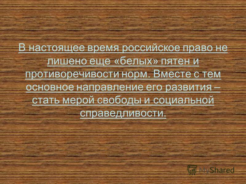 В настоящее время российское право не лишено еще «белых» пятен и противоречивости норм. Вместе с тем основное направление его развития – стать мерой свободы и социальной справедливости.