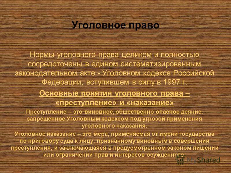 Уголовное право Нормы уголовного права целиком и полностью сосредоточены в едином систематизированным законодательном акте - Уголовном кодексе Российской Федерации, вступившем в силу в 1997 г. Основные понятия уголовного права – «преступление» и «нак