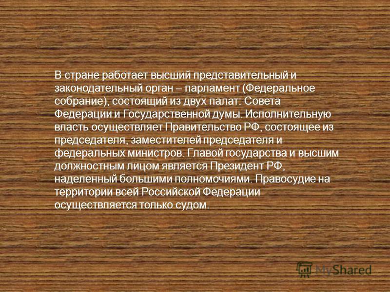 В стране работает высший представительный и законодательный орган – парламент (Федеральное собрание), состоящий из двух палат: Совета Федерации и Государственной думы. Исполнительную власть осуществляет Правительство РФ, состоящее из председателя, за