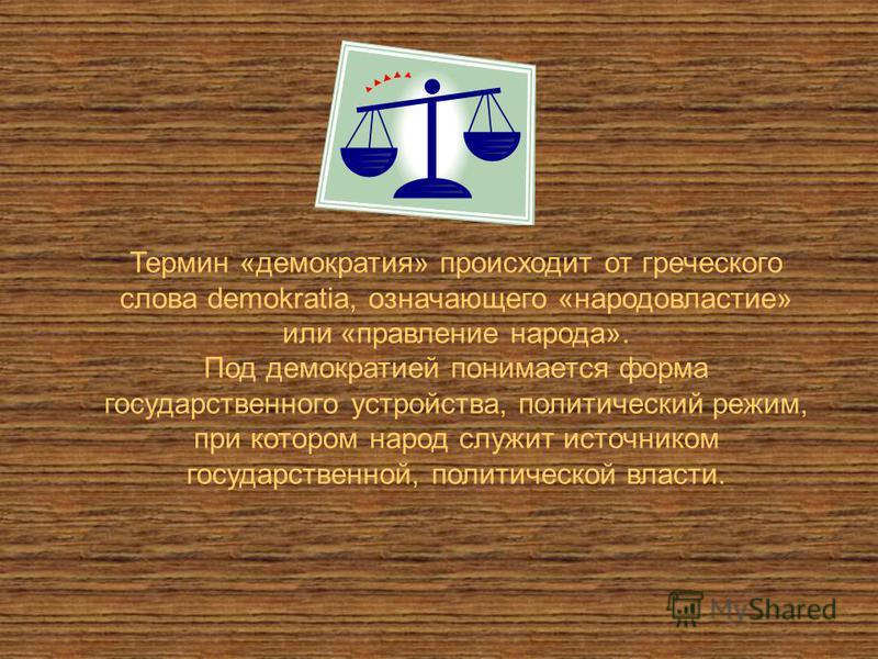 Термин «демократия» происходит от греческого слова demokratia, означающего «народовластие» или «правление народа». Под демократией понимается форма государственного устройства, политический режим, при котором народ служит источником государственной,