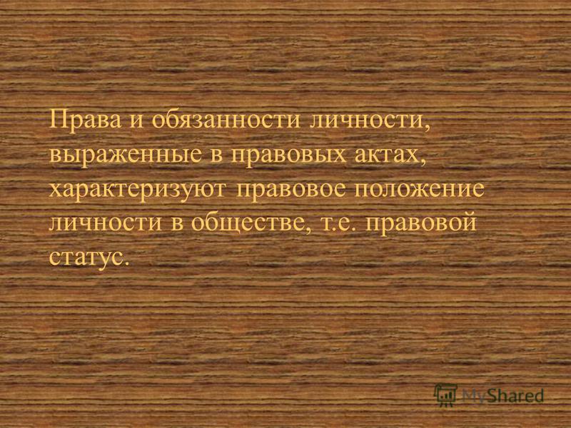 Права и обязанности личности, выраженные в правовых актах, характеризуют правовое положение личности в обществе, т.е. правовой статус.