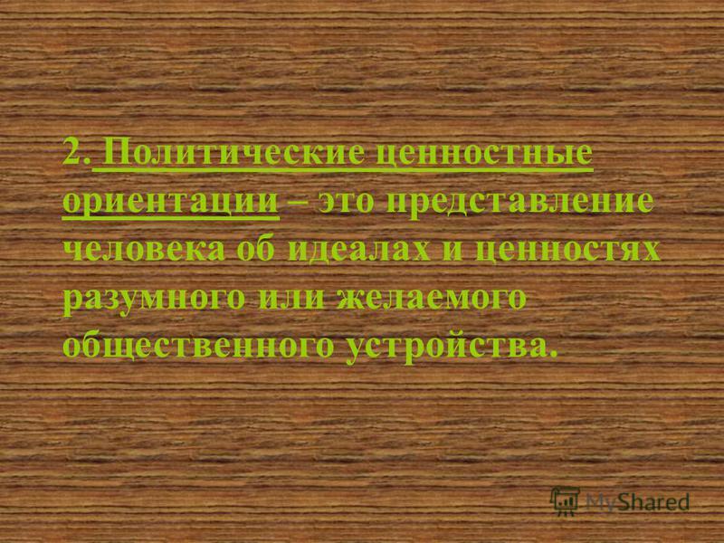 2. Политические ценностные ориентации – это представление человека об идеалах и ценностях разумного или желаемого общественного устройства.