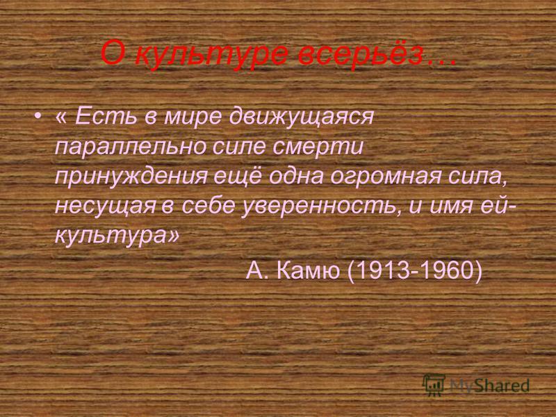 О культуре всерьёз… « Есть в мире движущаяся параллельно силе смерти принуждения ещё одна огромная сила, несущая в себе уверенность, и имя ей- культура» А. Камю (1913-1960)