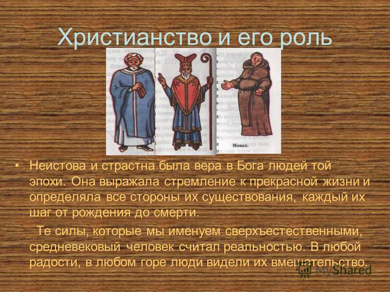 Христианство и его роль Неистова и страстна была вера в Бога людей той эпохи. Она выражала стремление к прекрасной жизни и определяла все стороны их существования, каждый их шаг от рождения до смерти. Те силы, которые мы именуем сверхъестественными,