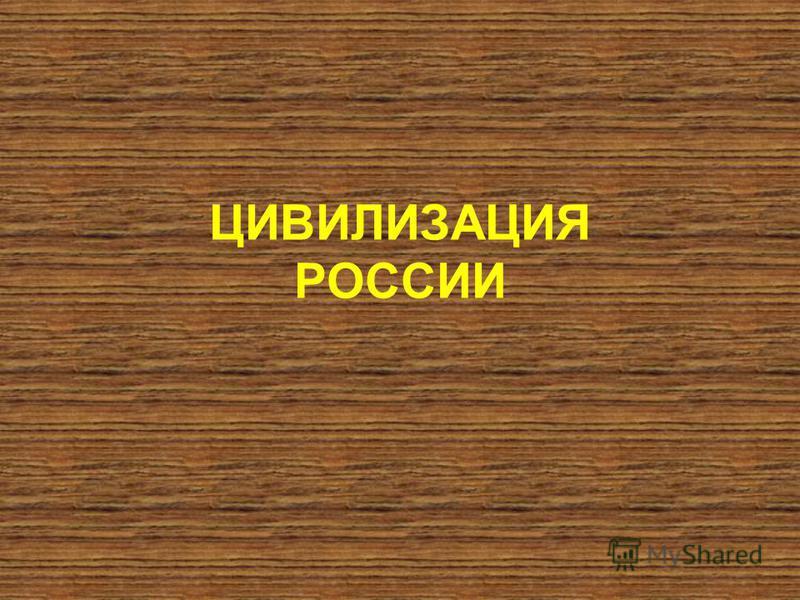 ЦИВИЛИЗАЦИЯ РОССИИ