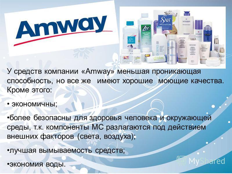 У средств компании «Amway» меньшая проникающая способность, но все же имеют хорошие моющие качества. Кроме этого: экономичны; более безопасны для здоровья человека и окружающей среды, т.к. компоненты МС разлагаются под действием внешних факторов (све
