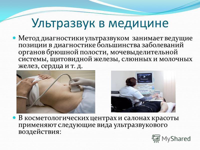 Ультразвук в медицине Метод диагностики ультразвуком занимает ведущие позиции в диагностике большинства заболеваний органов брюшной полости, мочевыделительной системы, щитовидной железы, слюнных и молочных желез, сердца и т. д. В косметологических це