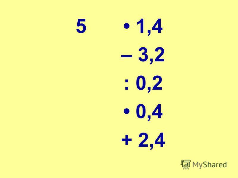 5 1,4 – 3,2 : 0,2 0,4 + 2,4