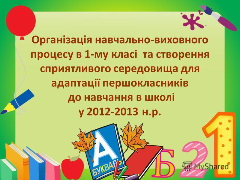 Організація навчально-виховного процесу в 1-му класі та створення сприятливого середовища для адаптації першокласників до навчання в школі у 2012-2013 н.р.