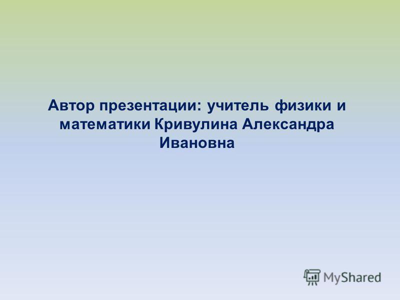 Автор презентации: учитель физики и математики Кривулина Александра Ивановна