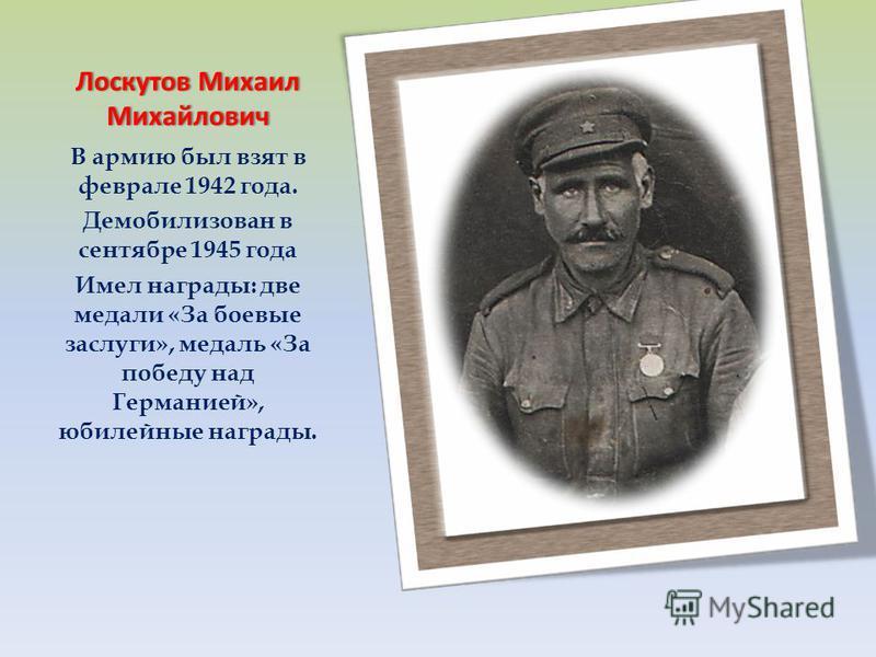 Лоскутов Михаил Михайлович В армию был взят в феврале 1942 года. Демобилизован в сентябре 1945 года Имел награды: две медали «За боевые заслуги», медаль «За победу над Германией», юбилейные награды.