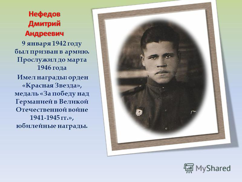 9 января 1942 году был призван в армию. Прослужил до марта 1946 года Имел награды: орден «Красная Звезда», медаль «За победу над Германией в Великой Отечественной войне 1941-1945 гг.», юбилейные награды. Нефедов Дмитрий Андреевич