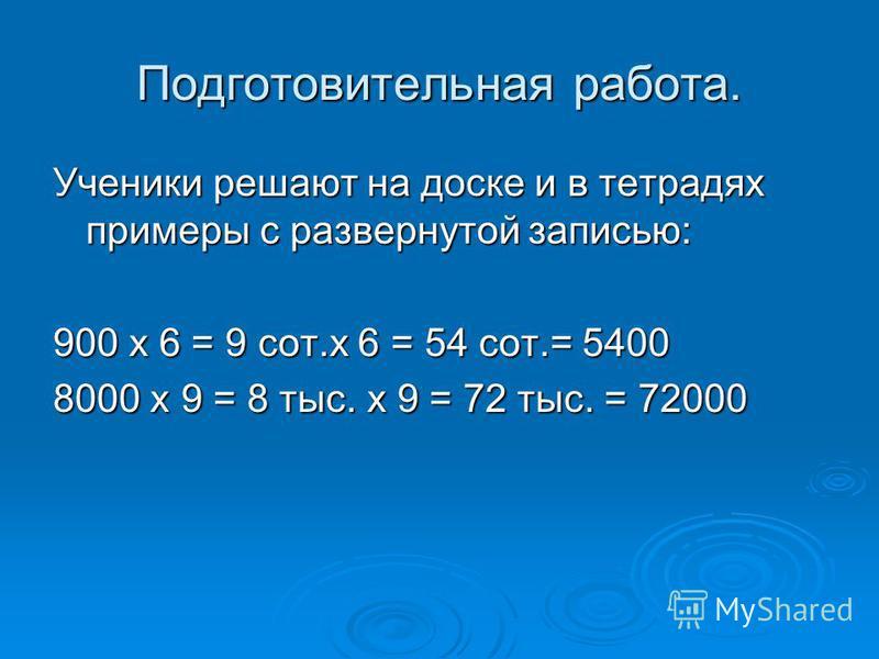 Подготовительная работа. Ученики решают на доске и в тетрадях примеры с развернутой записью: 900 х 6 = 9 сот.х 6 = 54 сот.= 5400 8000 х 9 = 8 тыс. х 9 = 72 тыс. = 72000