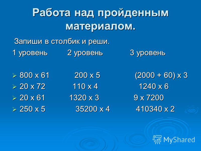 Работа над пройденным материалом. Запиши в столбик и реши. Запиши в столбик и реши. 1 уровень 2 уровень 3 уровень 800 x 61 200 x 5 (2000 + 60) x 3 800 x 61 200 x 5 (2000 + 60) x 3 20 x 72 110 x 4 1240 x 6 20 x 72 110 x 4 1240 x 6 20 x 61 1320 x 3 9 x