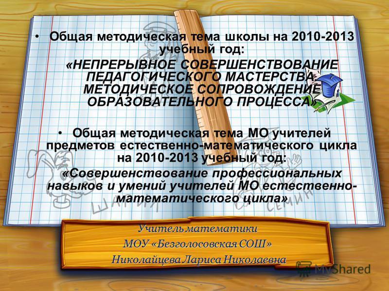 Учитель математики МОУ «Безголосовская СОШ» Николайцева Лариса Николаевна Николайцева Лариса Николаевна Общая методическая тема школы на 2010-2013 учебный год: «НЕПРЕРЫВНОЕ СОВЕРШЕНСТВОВАНИЕ ПЕДАГОГИЧЕСКОГО МАСТЕРСТВА. МЕТОДИЧЕСКОЕ СОПРОВОЖДЕНИЕ ОБРА