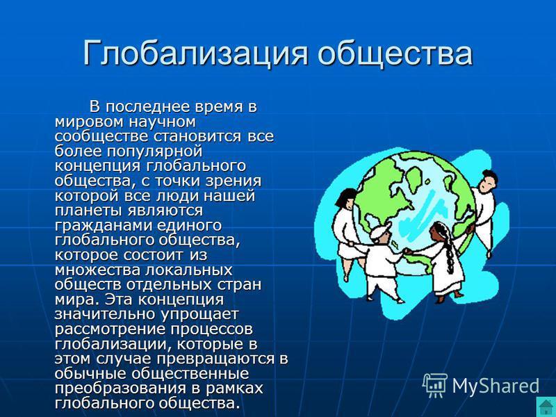 Глобализация общества В последнее время в мировом научном сообществе становится все более популярной концепция глобального общества, с точки зрения которой все люди нашей планеты являются гражданами единого глобального общества, которое состоит из мн