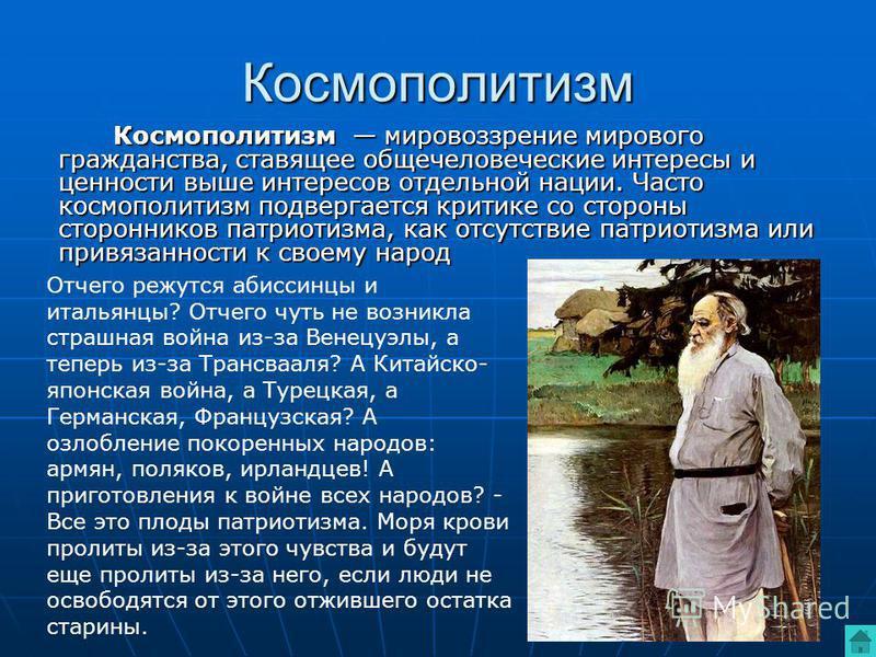 Космополитизм Космополитизм мировоззрение мирового гражданства, ставящее общечеловеческие интересы и ценности выше интересов отдельной нации. Часто космополитизм подвергается критике со стороны сторонников патриотизма, как отсутствие патриотизма или