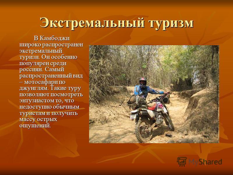 Экстремальный туризм В Камбоджи широко распространен экстремальный туризм. Он особенно популярен среди россиян. Самый распространенный вид – мотосафари по джунглям. Такие туру позволяют посмотреть энтузиастом то, что недоступно обычным туристам и пол