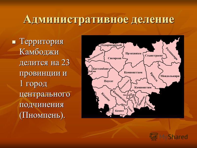 Административное деление Территория Камбоджи делится на 23 провинции и 1 город центрального подчинения (Пномпень). Территория Камбоджи делится на 23 провинции и 1 город центрального подчинения (Пномпень).