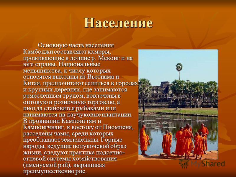 Население Основную часть населения Камбоджи составляют кхмеры, проживающие в долине р. Меконг и на юге страны. Национальные меньшинства, к числу которых относятся выходцы из Вьетнама и Китая, предпочитают селиться в городах и крупных деревнях, где за