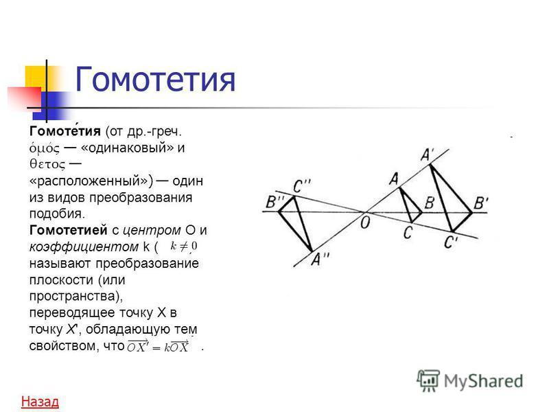 Гомотетия Гомоте́тия (от др.-греч. μός «одинаковый» и θετος «расположенный») один из видов преобразования подобия. Гомотетией c центром O и коэффициентом k ( ) называют преобразование плоскости (или пространства), переводящее точку X в точку X', обла