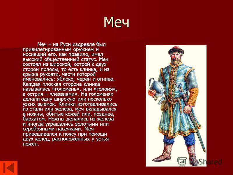 Меч Меч – на Руси издревле был привилегированным оружием и носивший его, как правило, имел высокий общественный статус. Меч состоял из широкой, острой с двух сторон полосы, то есть клинка, и из крыжа рукояти, части которой именовались: яблоко, черен
