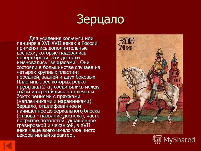 Зерцало Для усиления кольчуги или панциря в XVI-XVII веках в России применялись дополнительные доспехи, которые надевались поверх брони. Эти доспехи именовались
