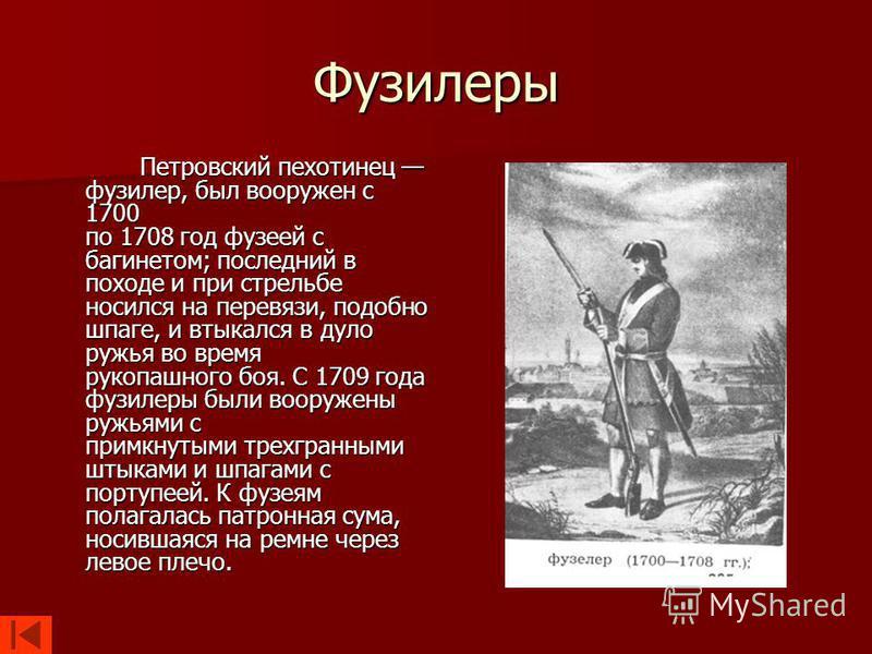 Фузилеры Петровский пехотинец фузилер, был вооружен с 1700 по 1708 год фузеей с багинетом; последний в походе и при стрельбе носился на перевязи, подобно шпаге, и втыкался в дуло ружья во время рукопашного боя. С 1709 года фузилеры были вооружены руж