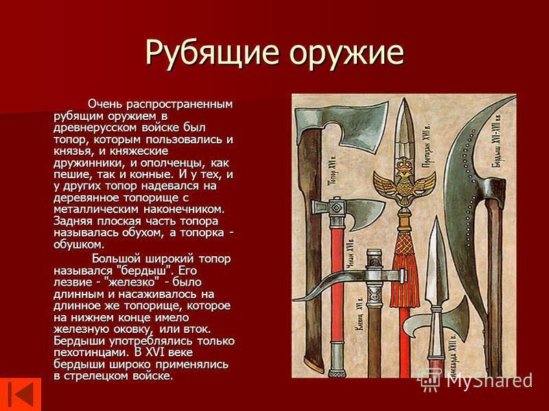 Рубящие оружие Очень распространенным рубящим оружием в древнерусском войске был топор, которым пользовались и князья, и княжеские дружинники, и ополченцы, как пешие, так и конные. И у тех, и у других топор надевался на деревянное топорище с металлич
