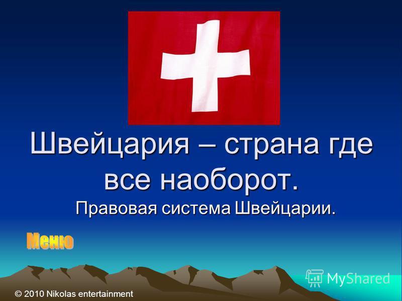 Швейцария – страна где все наоборот. Правовая система Швейцарии. © 2010 Nikolas entertainment