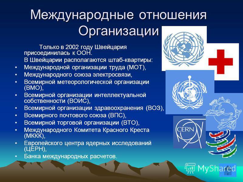 Только в 2002 году Швейцария присоединилась к ООН. В Швейцарии располагаются штаб-квартиры: Международной организации труда (МОТ), Международного союза электросвязи, Всемирной метеорологической организации (ВМО), Всемирной организации интеллектуально
