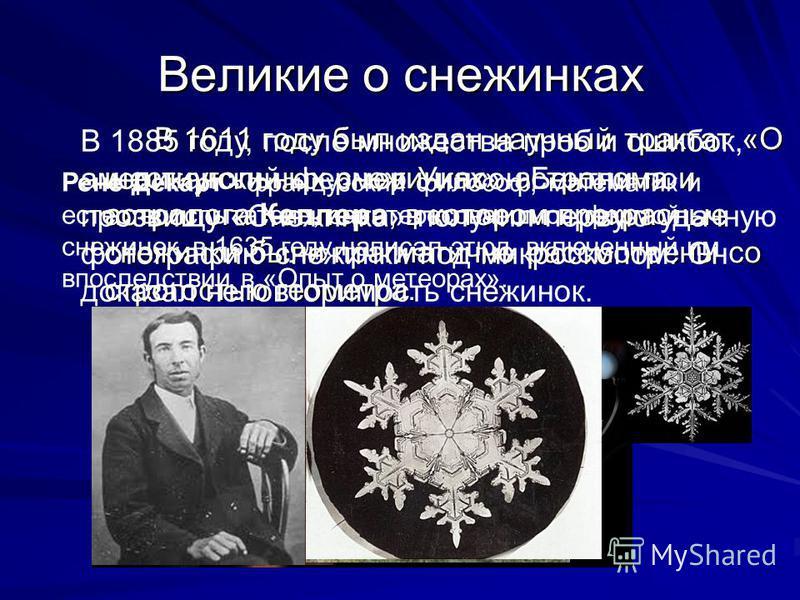 Великие о снежинках В 1611 году был издан научный трактат «О шестиугольных снежинках» астронома и астролога Кеплера, в котором прекрасные снежинки были прагматично рассмотрены со строгостью геометра. Рене Декарт - французский философ, математик и ест