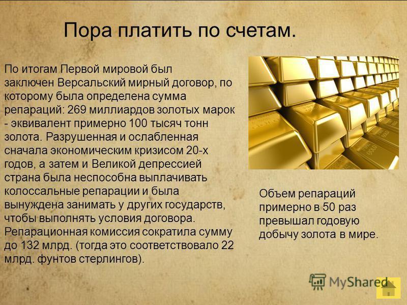 Пора платить по счетам. По итогам Первой мировой был заключен Версальский мирный договор, по которому была определена сумма репараций: 269 миллиардов золотых марок - эквивалент примерно 100 тысяч тонн золота. Разрушенная и ослабленная сначала экономи
