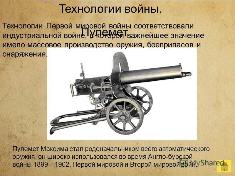 Технологии Первой мировой войны соответствовали индустриальной войне, в которой важнейшее значение имело массовое производство оружия, боеприпасов и снаряжения. Пулемет. Пулемёт Максима стал родоначальником всего автоматического оружия, он широко исп