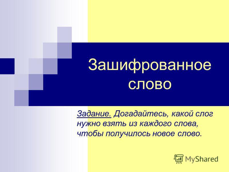Зашифрованное слово Задание. Догадайтесь, какой слог нужно взять из каждого слова, чтобы получилось новое слово.