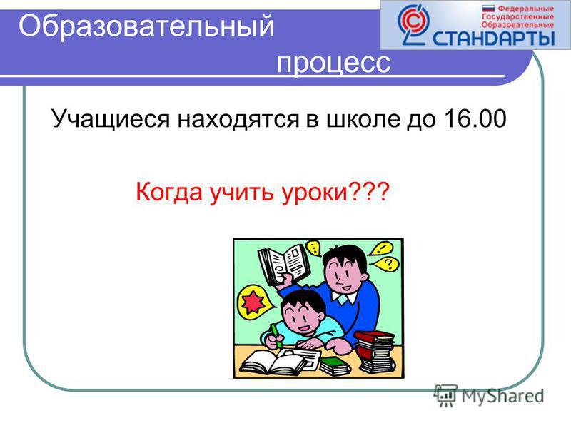 Образовательный процесс Учащиеся находятся в школе до 16.00 Когда учить уроки???