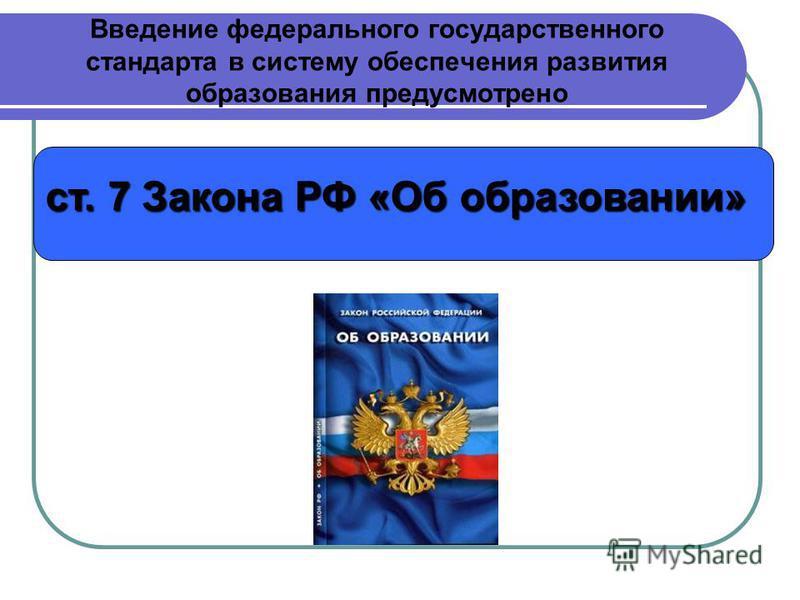 Введение федерального государственного стандарта в систему обеспечения развития образования предусмотрено ст. 7 Закона РФ «Об образовании»