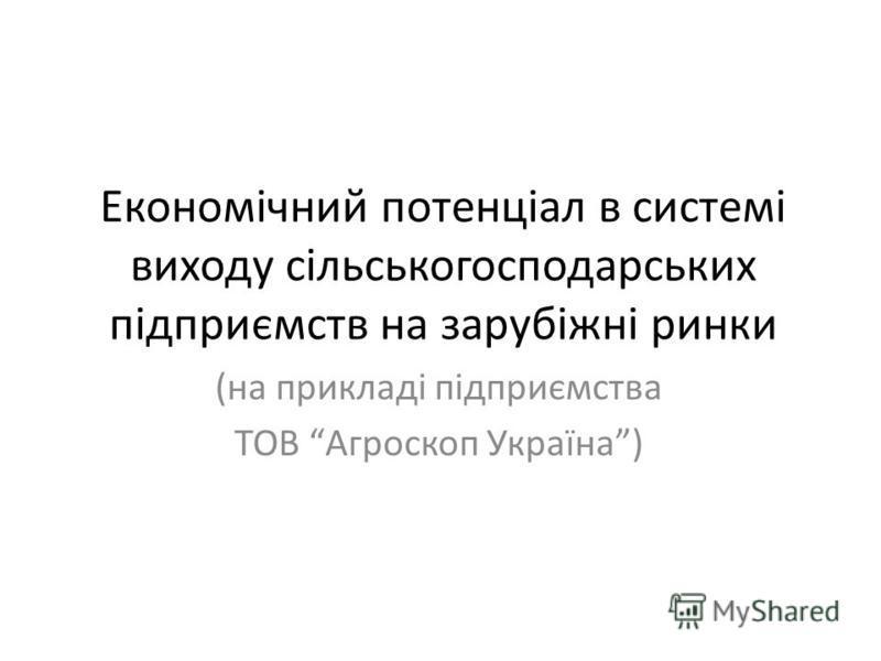 Економічний потенціал в системі виходу сільськогосподарських підприємств на зарубіжні ринки (на прикладі підприємства ТОВ Агроскоп Україна)