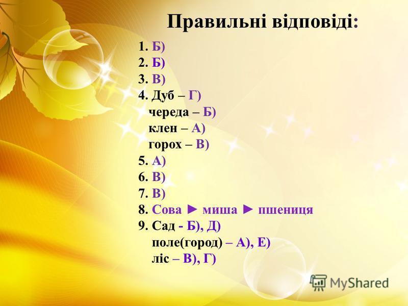 1. Б) 2. Б) 3. В) 4. Дуб – Г) череда – Б) клен – А) горох – В) 5. А) 6. В) 7. В) 8. Сова миша пшениця 9. Сад - Б), Д) поле(город) – А), Е) ліс – В), Г) Правильні відповіді: