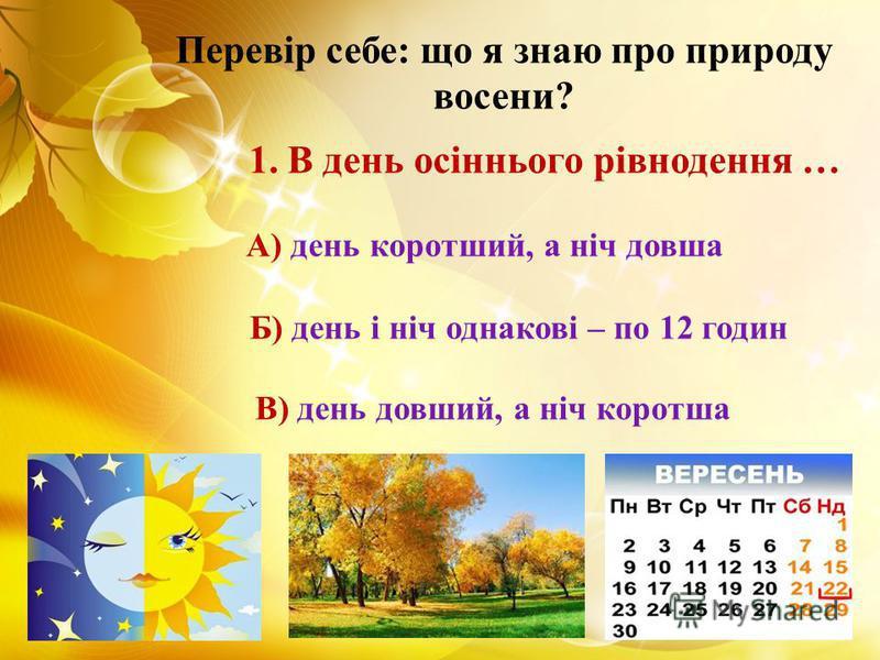 Перевір себе: що я знаю про природу восени? 1. В день осіннього рівнодення … А) день коротший, а ніч довша Б) день і ніч однакові – по 12 годин В) день довший, а ніч коротша