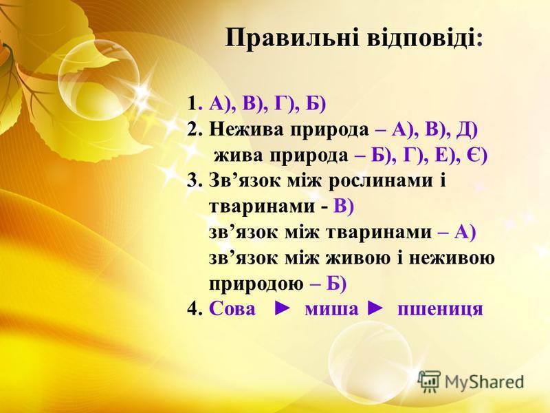1. А), В), Г), Б) 2. Нежива природа – А), В), Д) жива природа – Б), Г), Е), Є) 3. Звязок між рослинами і тваринами - В) звязок між тваринами – А) звязок між живою і неживою природою – Б) 4. Сова миша пшениця Правильні відповіді: