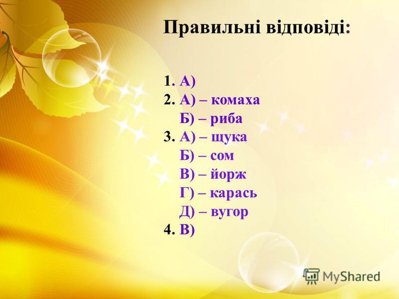 1. А) 2. А) – комаха Б) – риба 3. А) – щука Б) – сом В) – йорж Г) – карась Д) – вугор 4. В) Правильні відповіді: